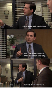 Shoot Toby Twice: If I had a gun with two bullets  and was in a room with  Hitler, Bin Laden, and Toby.  would shoot Toby twice.