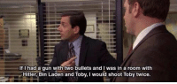Definitely, The Office, and Hitler: If I had a qun with two bullets and I was in a room with  Hitler, Bin Laden and Toby, I would shoot Toby twice Definitely my favorite quote from the Office https://t.co/ZsgNUDeCYh