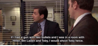 Definitely, The Office, and Hitler: If I had a qun with two bullets and I was in a room with  Hitler, Bin Laden and Toby, I would shoot Toby twice Definitely my favorite quote from the Office https://t.co/aCik1hHYuh