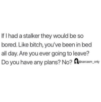 Stalker: If I had a stalker they would be so  bored. Like bitch, you've been in bed  all day. Are you ever going to leave?  Do you have any plans? No? Aesarcasm only