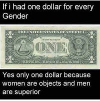 if i had one: If i had one dollar for every  Gender  Yes only one dollar because  women are objects and men  are superior