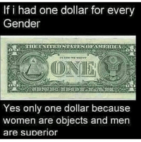 Who ever made this is very similer to me, just woke up my dudes: If i had one dollar for every  Gender  Yes only one dollar because  women are objects and men  are superior Who ever made this is very similer to me, just woke up my dudes