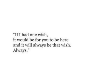 "Had One: ""If I had one wish,  it would be for you to be here  and it will always be that wish.  Always.""  35"