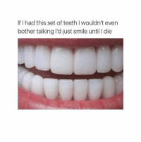 Teething: If I had this set of teeth I wouldn't even  bother talking I'd just smile until I die