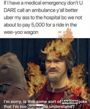 Haha americans: If I have a medical emergency don't U  DARE call an ambulance y'all better  uber my ass to the hospital bc we not  about to pay 5,000 for a ride in the  wee-yoo wagon  I'm sorry, is this some sort of American joke  that I'm too European to understand? Haha americans