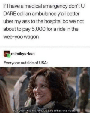 This is a completely normal health care system: If I have a medical emergency don't U  DARE call an ambulance y'all better  uber my ass to the hospital bc we not  about to pay 5,000 for a ride in the  wee-yoo wagon  mimikyu-kun  Everyone outside of USA:  (LAUGHING NERVOUSLY) What the fuck? This is a completely normal health care system