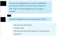 "Music, Tumblr, and Work: If i have my headphones in, no music or whatsoever  just to block outside noise, and i have an alarm set  Will i hear it from the headphones or its ringing  outside'?  Id assume headphones but ive never done it myself  hey you two smart assses  i have an idea  why dont you just set an alarm for 2 minutes time.  and test it. <p><a href=""http://memehumor.tumblr.com/post/156083192813/will-my-alarm-work"" class=""tumblr_blog"">memehumor</a>:</p>  <blockquote><p>Will my alarm work?</p></blockquote>"