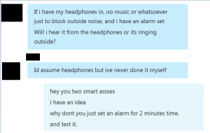 Music, Tumblr, and Work: If i have my headphones in, no music or whatsoever  just to block outside noise, and i have an alarm set  Will i hear it from the headphones or its ringing  outside'?  Id assume headphones but ive never done it myself  hey you two smart assses  i have an idea  why dont you just set an alarm for 2 minutes time.  and test it. memehumor:  Will my alarm work?