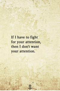 Fight, For, and Then: If I have to fight  for your attention,  then I don't want  your attention.