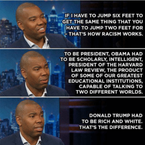 Donald Trump, Memes, and Obama: IF I HAVE TO JUMP SIX FEET TO  GET THE SAME THING THAT YOU  HAVE TO JUMP TWO FEET FOR  THAT'S HOW RACISM WORKS.  TO BE PRESIDENT, OBAMA HAD  TO BE SCHOLARLY, INTELLIGENT,  PRESIDENT OF THE HARVARD  LAW REVIEW, THE PRODUCT  OF SOME OF OUR GREATEST  EDUCATIONAL INSTITUTIONS,  CAPABLE OF TALKING TO  TWO DIFFERENT WORLDS.  DONALD TRUMP HAD  TO BE RICH AND WHITE.  THAT'S THE DIFFERENCE. On a daily basis it amazes me the length that some people will go to make excuses for Trump's behavior yet they would destroy Obama for the smallest infraction.