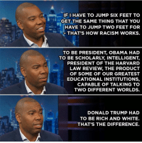 Being Rich, Donald Trump, and Memes: IF I HAVE TO JUMP SIXFEET TO  GET THE SAME THING THAT YOU  HAVE TO JUMP TWO FEET FOR  THAT'S HOW RACISM WORKS.  TO BE PRESIDENT OBAMA HAD  TO BE SCHOLARLY INTELLIGENT  PRESIDENT OF THE HARVARD  LAW REVIEW THE PRODUCT  OF SOME OF OUR GREATEST  EDUCATIONAL INSTITUTIONS,  CAPABLE OF TALKING TO  TWO DIFFERENT WORLDS.  DONALD TRUMP HAD  TO BE RICH AND WHITE.  THAT'S THE DIFFERENCE. (RA)