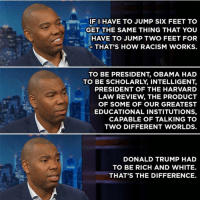 Being Rich, Memes, and Racism: IF I HAVE TO JUMP SIXFEET TO  GET THE SAME THING THAT YOU  HAVE TO JUMP TWO FEET FOR  THAT'S HOW RACISM WORKS.  TO BE PRESIDENT OBAMA HAD  TO BE SCHOLARLY INTELLIGENT.  PRESIDENT OF THE HARVARD  LAW REVIEW THE PRODUCT  OF SOME OF OUR GREATEST  EDUCATIONAL INSTITUTIONS,  CAPABLE OF TALKING TO  TWO DIFFERENT WORLDS.  DONALD TRUMP HAD  TO BE RICH AND WHITE.  THAT'S THE DIFFERENCE. Yes. Words from Ta-Nehisi Coates. Clip here: http://on.cc.com/2hxQvWF