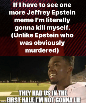 You thought it was over: If I have to see one  more Jeffrey Epstein  meme I'm literally  gonna kill myself.  (Unlike Epstein who  was obviously  murdered)  THEY HAD US IN THE  FIRST HALF I'M NOT GONNA LIE  made with mematic You thought it was over