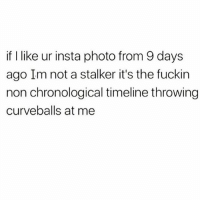 Low Key, Stalker, and Time: if I like ur insta photo from 9 days  ago Im not a stalker it's the fuckin  I timeline throwing  curveballs at me But I'm also low key a stalker at the same time 🕵🏻‍♀️