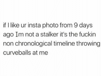 Curving, Instagram, and Memes: if I like ur insta photo from 9 days  ago Im not a stalker it's the fuckin  non chronological timeline throwing  curveballs at me Instagram with the curve balls 😂🙄 WSHH