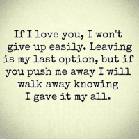 i give up: If I love you, I won't  give up easily. Leaving  is my last option, but if  you push me away I will  walk away knowing  I gave it my all.