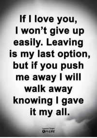 <3: If I love you,  l won't give up  easily. Leaving  is my last option,  but if you push  me away I will  walk away  Knowing I gave  it my all.  Lessons Taught  By LIFE <3
