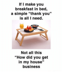 "My House, Tumblr, and Thank You: If I make you  breakfast in bed,  a simple ""thank you""  is all I need  Not all this  ""How did you get  in my house""  business  39 <p><a href=""https://epicjohndoe.tumblr.com/post/175571229989/come-on-be-considerate"" class=""tumblr_blog"">epicjohndoe</a>:</p>  <blockquote><p>Come On, Be Considerate</p></blockquote>"