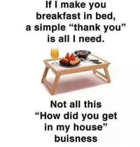 """Memes, My House, and Breakfast: If I make you  breakfast in bed,  a simple """"thank you""""  is all I need.  Not all this  """"How did you get  in my house""""  buisness"""