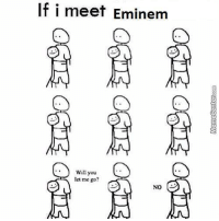 Memes, 🤖, and Dream: If i meet Eminem  Will you  let me go?  NO True story? www.memecenter.com/fun/3037815/thats-exactly-what-you-will-do-when-you-meet-your-dream-man  For the latest Memecenter updates, follow us on twitter at http://twitter.com/MemeCenter