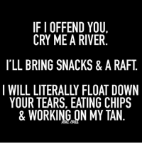 Dank, 🤖, and Working: IF I OFFEND YOU,  CRY ME A RIVER  I'LL BRING SNACKS & A RAFT  I WILL LITERALLY FLOAT DOWN  YOUR TEARS, EATING CHIPS  & WORKING ON MY TAN