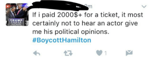 dippy-freshhh:Wow do I have some bad news for you about the plot of Hamilton : If i paid 2000$+ for a ticket, it most  certainly not to hear an actor give  me his political opinions.  #BoycottHamilton  TRUMP dippy-freshhh:Wow do I have some bad news for you about the plot of Hamilton