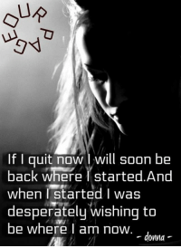 If I quit now will soon be  back wherei started. And  when I started I was  desperately wishing to  be where am now  - donna