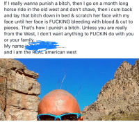 horse ride: If I really wanna punish a bitch, then lgo on a month long  horse ride in the old west and don't shave, then i cum back  and lay that bitch down in bed & scratch her face with my  face until her face is FUCKING bleeding with blood & cut to  pieces. That's how I punish a bitch. Unless you are really  from the West, I don't want anything to FUCKIN do with you  or your famil  My name  and i am the  american west