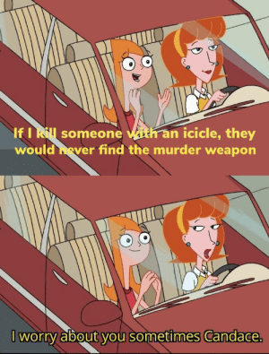 format in comments: If I Rl someone with an icicle, they  would hever find the murder weapon  worry about you sometimes Candace. format in comments