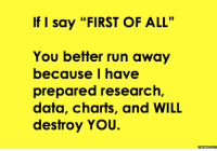 """Dank, 🤖, and Data: If I say """"FIRST OF ALL""""  You better run away  because I have  prepared research  data, charts, and WILL  destroy YOU.  Memes Com You better be prepared."""