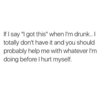 """Drunk, Help, and Got: If I say """"I got this"""" when I'm drunk..I  totally don't have it and you should  probably help me with whatever I'm  doing before I hurt myself"""