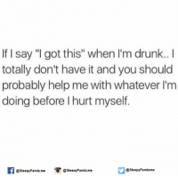 """i got this: If I say """"I got this"""" when I'm drunk  totally don't have it and you should  probably help me with whatever I'm  doing before l hurt myself.  @sleepy Panda.me  SleepyPandame  @Sleepy Panda. me"""