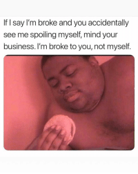 Friends, Memes, and Business: If I say I'm broke and you accidentally  see me spoiling myself, mind your  business. I'm broke to you, not myself. Dm to 10 friends for a follow