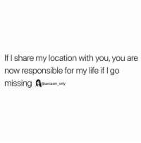Funny, Life, and Memes: If I share my location with you, you are  now responsible for my life if I go  missing A@sarcasm only (via twitter-kkunta__)