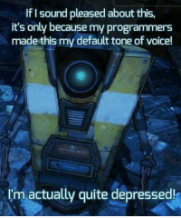 Quite, Voice, and Irl: If I sound pleased about this,  it's only because my programmers  made this my default tone of voice!  Im actually quite depressed!  I'm actually quite depressed me irl