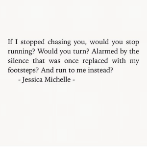 Run, Silence, and Running: If I stopped chasing you, would you stop  running? Would you turn? Alarmed by the  silence that was once replaced with my  footsteps? And run to me instead?  - Jessica Michelle -