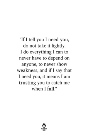 "Lightly: ""If I tell you I need you,  do not take it lightly  I do everything I can to  never have to depend on  anyone, to never show  weakness, and if I say that  I need you, it means I am  trusting you to catch me  when I fall."""