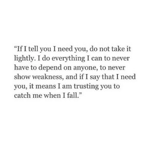 "https://iglovequotes.net/: ""If I tell you I need you, do not take it  lightly. I do everything I can to never  have to depend on anyone, to never  show weakness, and if I say that I need  you, it means I am trusting you to  catch me when I fall."" https://iglovequotes.net/"