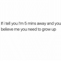 Memes, Believe Me You, and 🤖: If i tell you I'm 5 mins away and you  believe me you need to grow up Get real