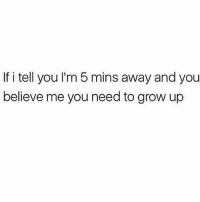 Memes, Believe Me You, and 🤖: If i tell you I'm 5 mins away and you  believe me you need to grow up You gotta grow up 😂 (@memes)