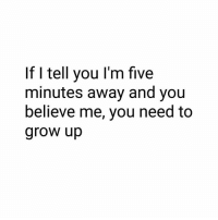Memes, Believe Me You, and 🤖: If I tell you l'm five  minutes away and you  believe me, you need to  grow up Seriously