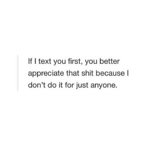 Shit, Appreciate, and Text: If I text you first, you better  appreciate that shit because I  don't do it for just anyone. https://iglovequotes.net/