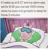 😴😴😴😴: if I wake up at 8:27 and my alarm was  set for 8:30 you can bet 100% imma  close my eyes and go back to sleep for  those 3 minutes 😴😴😴😴