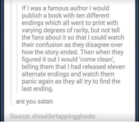 So evil..GODDD: If I was a famous author I would  publish a book with ten different  endings which all went to print with  varying degrees of rarity, but not tell  the fans about it so that I could watch  their confusion as they disagree over  how the story ended. Then when they  figured it out I would 'come clean',  telling them that I had released eleven  alternate endings and watch them  panic again as they all try to find the  last ending.  are you satan  Source: shouldertappingghosts So evil..GODDD