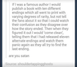 So evil..GODDD via /r/funny https://ift.tt/2PO27dc: If I was a famous author I would  publish a book with ten different  endings which all went to print with  varying degrees of rarity, but not tell  the fans about it so that I could watch  their confusion as they disagree over  how the story ended. Then when they  figured it out I would 'come clean',  telling them that I had released eleven  alternate endings and watch them  panic again as they all try to find the  last ending.  are you satan  Source: shouldertappingghosts So evil..GODDD via /r/funny https://ift.tt/2PO27dc