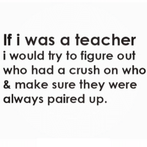 Crush, Teacher, and Net: If i was a teacher  i would try to figure out  who had a crush on who  & make sure they were  always paired up. https://iglovequotes.net/
