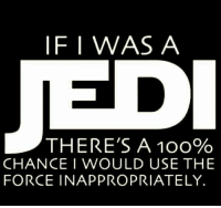 #starwars #jedicode: IF I WAS A  THERE'S A 100%  CHANCE I WOULD USE THE  FORCE INAPPROPRIATELY #starwars #jedicode