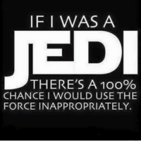 use the force: IF I WAS A  THERE'S A 10o%  CHANCE I WOULD USE THE  FORCE INAPPROPRIATELY.