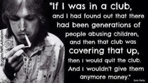 """Children, Club, and Memes: """"If I was in a club,  and I had found out that there  had been generations of  people abusing children,  and then that club was  covering that up,  then I would quit the club  And I wouldn't give them  anymore money""""m es  Tom Petty"""