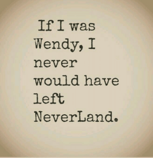 wendy: If I was  Wendy, I  never  would have  left  NeverLand.